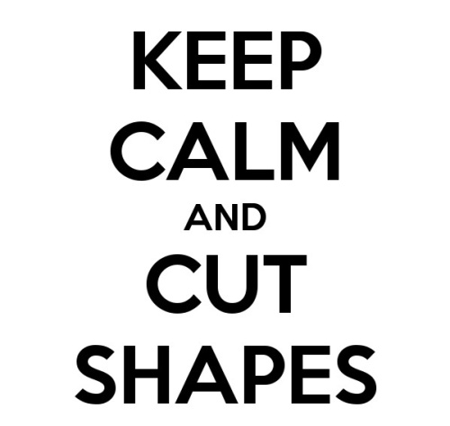 Keep Calm And Cut Shapes